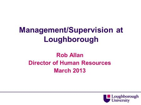 Management/Supervision at Loughborough Rob Allan Director of Human Resources March 2013.