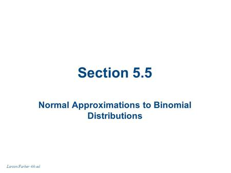 Section 5.5 Normal Approximations to Binomial Distributions Larson/Farber 4th ed.
