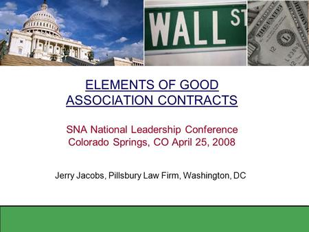 ELEMENTS OF GOOD ASSOCIATION CONTRACTS SNA National Leadership Conference Colorado Springs, CO April 25, 2008 Jerry Jacobs, Pillsbury Law Firm, Washington,
