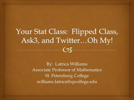 By: Latrica Williams Associate Professor of Mathematics St. Petersburg College