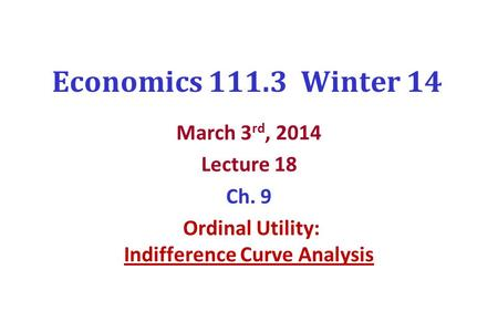 Economics 111.3 Winter 14 March 3 rd, 2014 Lecture 18 Ch. 9 Ordinal Utility: Indifference Curve Analysis.
