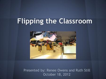 Flipping the Classroom Presented by: Renee Owens and Ruth Still October 18, 2012.