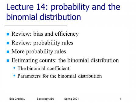 Eric Grodsky Sociology 360 Spring 2001 1 Lecture 14: probability and the binomial distribution Review: bias and efficiency Review: probability rules More.