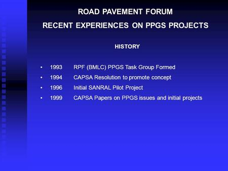 ROAD PAVEMENT FORUM RECENT EXPERIENCES ON PPGS PROJECTS HISTORY 1993 RPF (BMLC) PPGS Task Group Formed 1994CAPSA Resolution to promote concept 1996Initial.