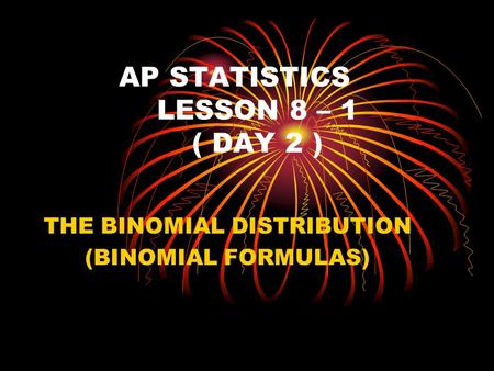 AP STATISTICS LESSON 8 – 1 ( DAY 2 ) THE BINOMIAL DISTRIBUTION (BINOMIAL FORMULAS)