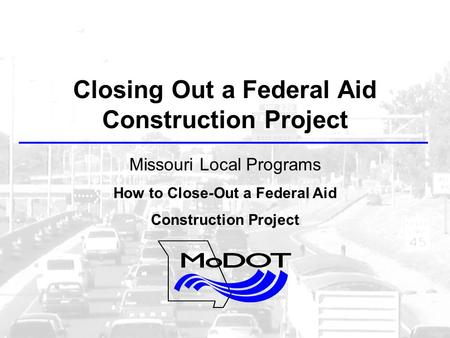 Closing Out a Federal Aid Construction Project Missouri Local Programs How to Close-Out a Federal Aid Construction Project.