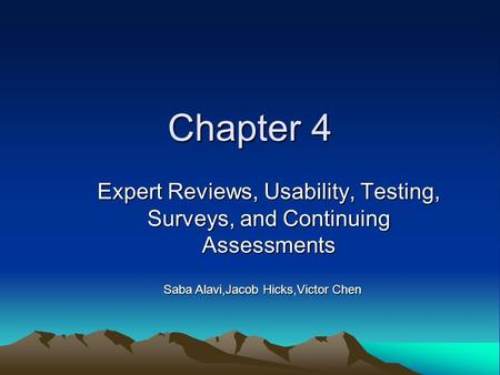 Chapter 4 Expert Reviews, Usability, Testing, Surveys, and Continuing Assessments Saba Alavi,Jacob Hicks,Victor Chen.