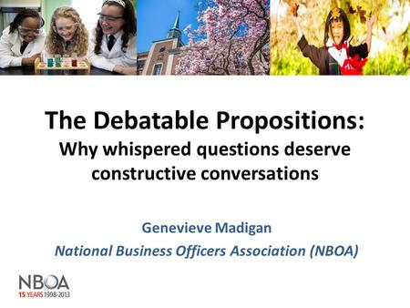 The Debatable Propositions: Why whispered questions deserve constructive conversations Genevieve Madigan National Business Officers Association (NBOA)