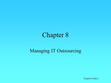 Chapter 8 Slide 1 Chapter 8 Managing IT Outsourcing.