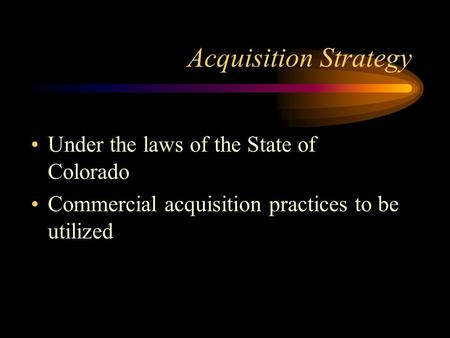 Acquisition Strategy Under the laws of the State of Colorado Commercial acquisition practices to be utilized.