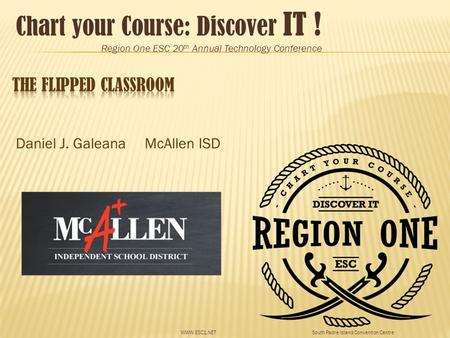 Chart your Course: Discover IT ! Region One ESC 20 th Annual Technology Conference South Padre Island Convention CentreWWW.ESC1.NET Daniel J. Galeana McAllen.