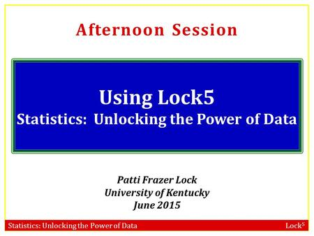 Statistics: Unlocking the Power of Data Lock 5 Afternoon Session Using Lock5 Statistics: Unlocking the Power of Data Patti Frazer Lock University of Kentucky.