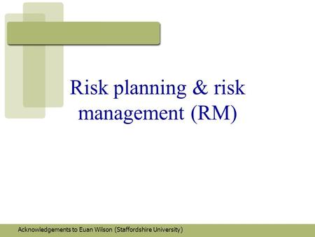 Risk planning & risk management (RM) Acknowledgements to Euan Wilson (Staffordshire University)