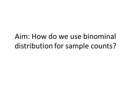 Aim: How do we use binominal distribution for sample counts?