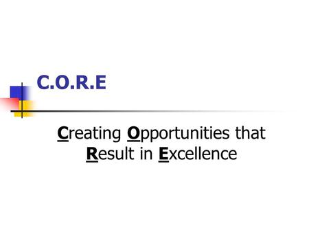 C.O.R.E Creating Opportunities that Result in Excellence.