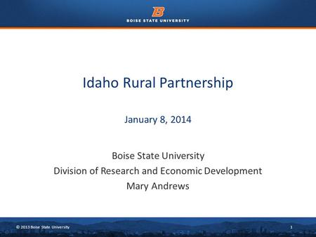 © 2013 Boise State University1 Idaho Rural Partnership January 8, 2014 Boise State University Division of Research and Economic Development Mary Andrews.