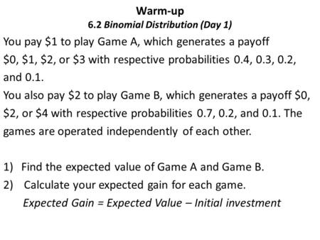 Warm-up 6.2 Binomial Distribution (Day 1) You pay $1 to play Game A, which generates a payoff $0, $1, $2, or $3 with respective probabilities 0.4, 0.3,