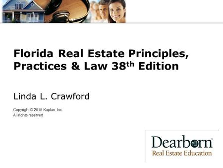 Florida Real Estate Principles, Practices & Law 38 th Edition Linda L. Crawford Copyright © 2015 Kaplan, Inc. All rights reserved.