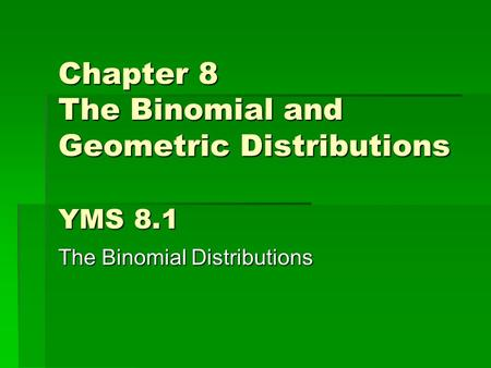 Chapter 8 The Binomial and Geometric Distributions YMS 8.1 The Binomial Distributions.