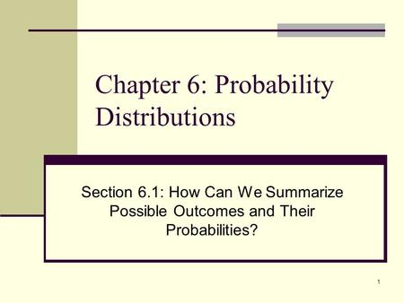 1 Chapter 6: Probability Distributions Section 6.1: How Can We Summarize Possible Outcomes and Their Probabilities?