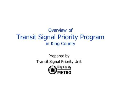 Overview of Transit Signal Priority Program in King County Prepared by Transit Signal Priority Unit.