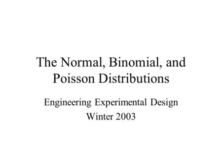 The Normal, Binomial, and Poisson Distributions Engineering Experimental Design Winter 2003.