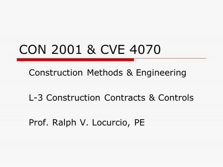 CON 2001 & CVE 4070 Construction Methods & Engineering L-3 Construction Contracts & Controls Prof. Ralph V. Locurcio, PE.