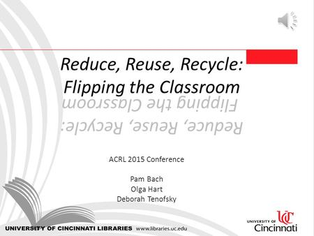 Reduce, Reuse, Recycle: Flipping the Classroom ACRL 2015 Conference Pam Bach Olga Hart Deborah Tenofsky.