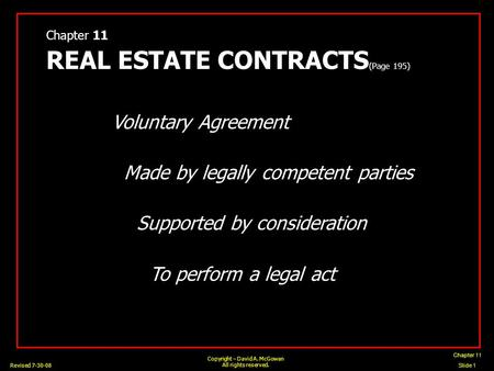 Chapter 11 Slide 1 Copyright – David A. McGowan All rights reserved. Revised 7-30-08 Chapter 11 REAL ESTATE CONTRACTS (Page 195) Voluntary Agreement Made.