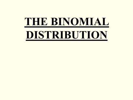 THE BINOMIAL DISTRIBUTION. A Binomial distribution arises in situations where there are only two possible outcomes, success or failure. Rolling a die.