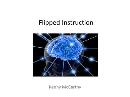 Flipped Instruction Kenny McCarthy. Flipped Instruction Don't change what you normally present, instead just change where you present Take the theory,