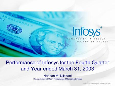 © Infosys Technologies Limited 2002-2003 Performance of Infosys for the Fourth Quarter and Year ended March 31, 2003 Nandan M. Nilekani Chief Executive.