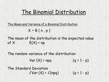 X ~ B ( n, p ) The mean of the distribution is the expected value of X E(X) = np The random variance of the distribution Var (X) = npq(q = 1 - p) The Standard.
