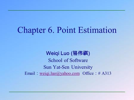 Chapter 6. Point Estimation Weiqi Luo ( 骆伟祺 ) School of Software Sun Yat-Sen University  : Office : # A313