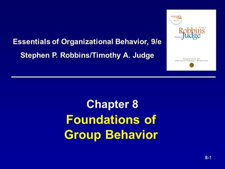 8-1 Foundations of Group Behavior Chapter 8 Essentials of Organizational Behavior, 9/e Stephen P. Robbins/Timothy A. Judge.