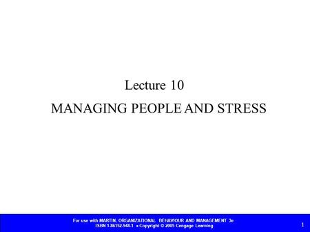 For use with MARTIN, ORGANIZATIONAL BEHAVIOUR AND MANAGEMENT 3e ISBN 1-86152-948-1  Copyright © 2005 Cengage Learning 1 MANAGING PEOPLE AND STRESS Lecture.