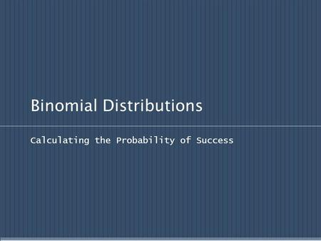 Binomial Distributions Calculating the Probability of Success.