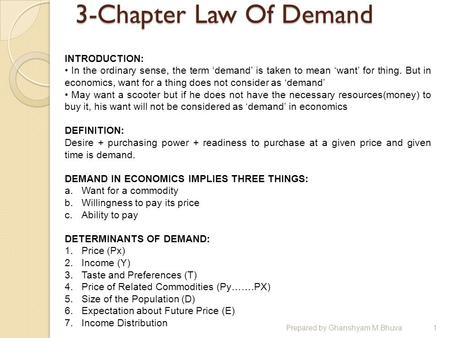 3-Chapter Law Of Demand Prepared by Ghanshyam M.Bhuva1 INTRODUCTION: In the ordinary sense, the term 'demand' is taken to mean 'want' for thing. But in.
