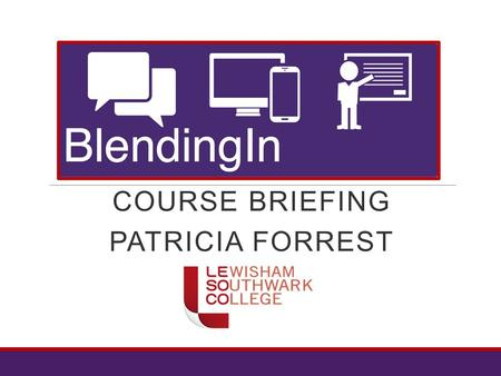 COURSE BRIEFING PATRICIA FORREST. Blending In – course outline  Six week course  Starts 18 th May and finishes 28 th June  You will need to have a.