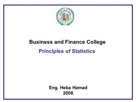 Business and Finance College Principles of Statistics Eng. Heba Hamad 2008.
