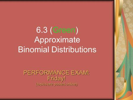 6.3 (Green) Approximate Binomial Distributions PERFORMANCE EXAM: Friday! (topics are posted online)