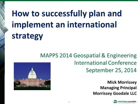 MAPPS 2014 Geospatial & Engineering International Conference September 25, 2014 Mick Morrissey Managing Principal Morrissey Goodale LLC How to successfully.
