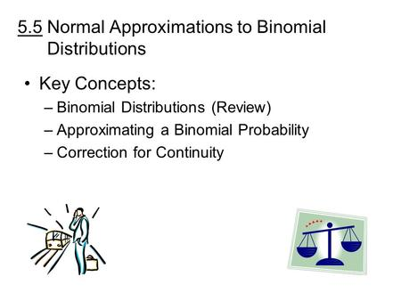 5.5 Normal Approximations to Binomial Distributions Key Concepts: –Binomial Distributions (Review) –Approximating a Binomial Probability –Correction for.