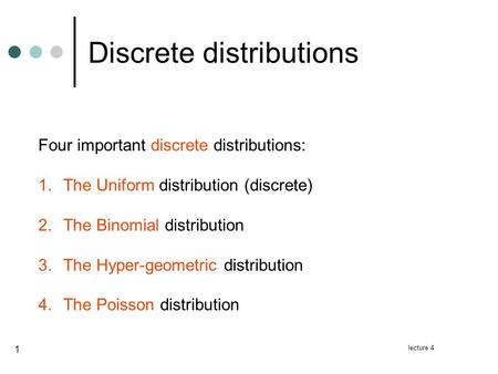 Lecture 4 1 Discrete distributions Four important discrete distributions: 1.The Uniform distribution (discrete) 2.The Binomial distribution 3.The Hyper-geometric.