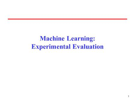 1 Machine Learning: Experimental Evaluation. 2 Motivation Evaluating the performance of learning systems is important because: –Learning systems are usually.