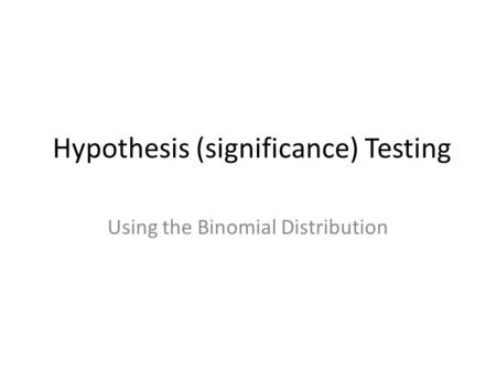 Hypothesis (significance) Testing Using the Binomial Distribution.