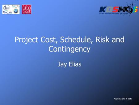August 2 and 3, 2010 Project Cost, Schedule, Risk and Contingency Jay Elias.