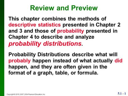 5.1 - 1 Copyright © 2010, 2007, 2004 Pearson Education, Inc. Review and Preview This chapter combines the methods of descriptive statistics presented in.