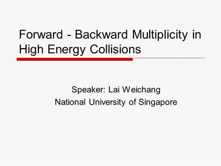 Forward - Backward Multiplicity in High Energy Collisions Speaker: Lai Weichang National University of Singapore.