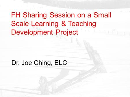 FH Sharing Session on a Small Scale Learning & Teaching Development Project Dr. Joe Ching, ELC.